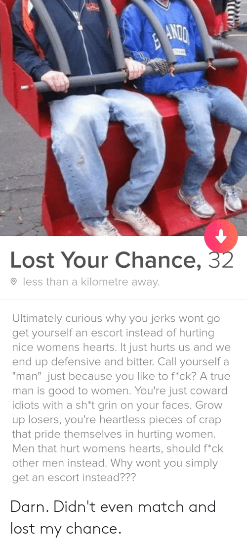 "True, Lost, and Good: HOFR  Lost Your Chance, 32  less than a kilometre away.  Ultimately curious why you jerks wont go  get yourself an escort instead of hurting  nice womens hearts. It just hurts us and we  end up defensive and bitter. Call yourself a  ""man"" just because you like to f*ck? A true  man is good to women. You're just coward  idiots with a sh*t grin on your faces. Grow  up losers, you're heartless pieces of crap  that pride themselves in hurting women.  Men that hurt womens hearts, should f*ck  other men instead. Why wont you simply  get an escort instead??? Darn. Didn't even match and lost my chance."