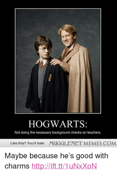 """Maybe Because: HOGWARTS:  Not doing the necessary background checks on teachers.  Like this? You'll hate  MUGGLENET MEMES.COM <p>Maybe because he&rsquo;s good with charms <a href=""""http://ift.tt/1uNxXoN"""">http://ift.tt/1uNxXoN</a></p>"""