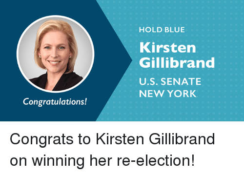 Memes, New York, and Blue: HOLD BLUE  Kirstern  Gillibrand  U.S. SENATE  NEW YORK  Congratulations! Congrats to Kirsten Gillibrand on winning her re-election!