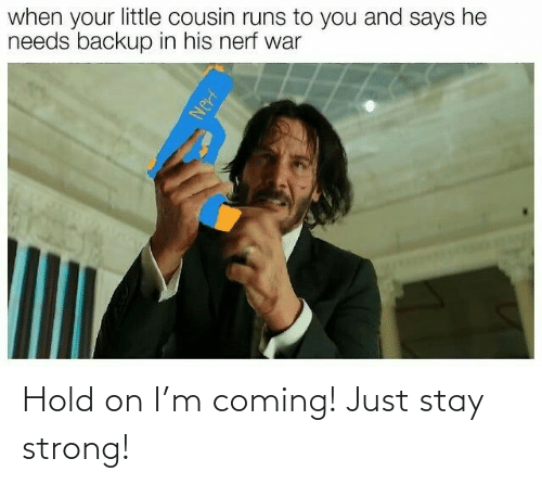 hold: Hold on I'm coming! Just stay strong!