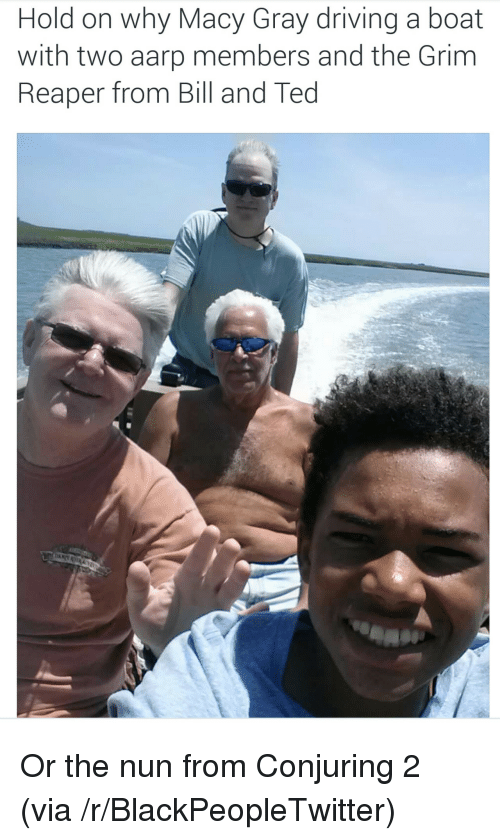 aarp: Hold on why Macy Gray driving a boat  with two aarp members and the Grim  Reaper from Bill and Ted <p>Or the nun from Conjuring 2 (via /r/BlackPeopleTwitter)</p>