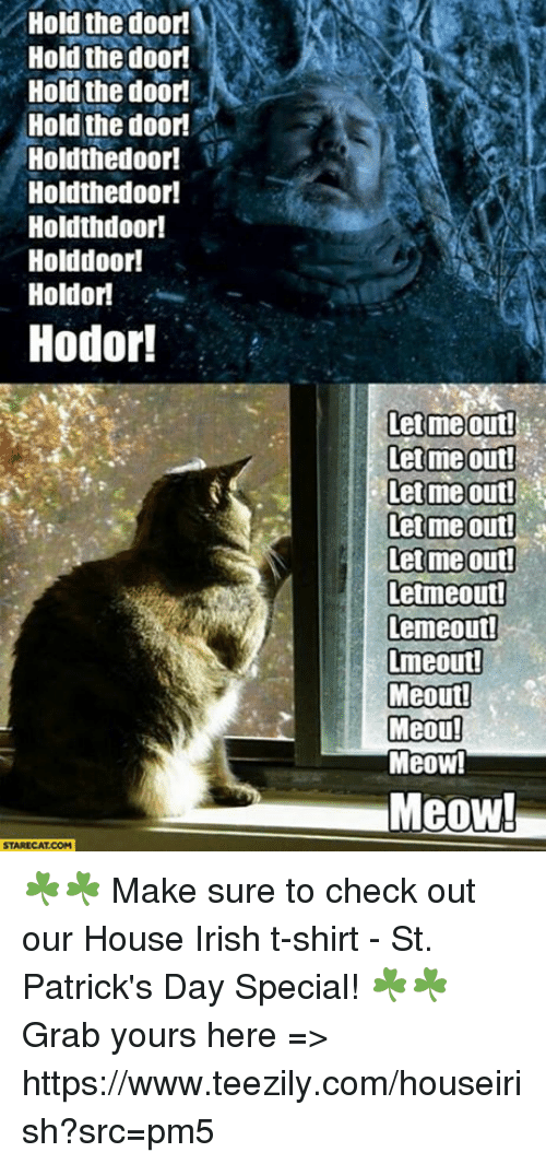 Irish, Memes, and Hodor: Hold the door!  Hold the door  Hold the door  Hold the door  Holdthedoor!  Holdthedoor!  Holdth door!  Holddoor!  Hold or  Hodor!  STARECAT COM  let me out!  let me out!  lett me Out!  Let me out!  lett mie out!  letmeoutd  Lemeout!  Lmeout!  Meout!  Meou!  MeOW!  Meow! ☘️☘️ Make sure to check out our House Irish t-shirt - St. Patrick's Day Special! ☘️☘️ Grab yours here => https://www.teezily.com/houseirish?src=pm5