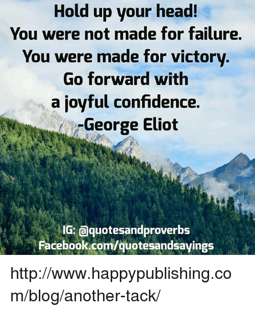 Eliot: Hold up your head!  You were not made for failure.  You were made for victory  Go forward with  a joyful confidence.  George Eliot  IG: a quotesandproverbs  quote http://www.happypublishing.com/blog/another-tack/