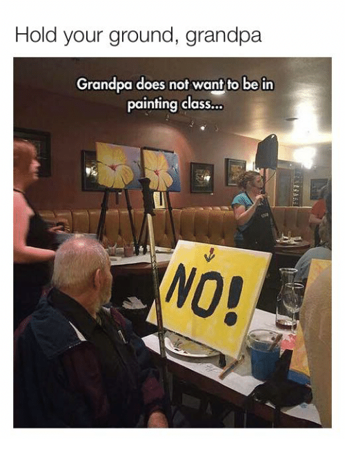 Does Not Want: Hold your ground, grandpa  Grandpa does not want to be in  painting class...  NO!