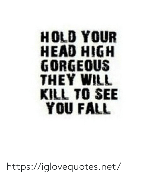 hold: HOLD YOUR  HEAD HIGH  GORGEOUS  THEY WILL  KILL TO SEE  YOU FALL https://iglovequotes.net/