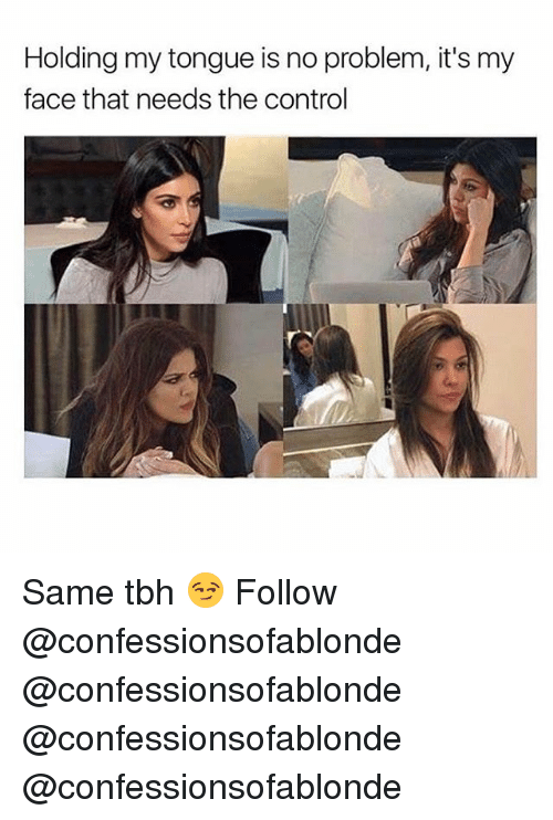 Same Tbh: Holding my tongue is no problem, it's my  face that needs the control Same tbh 😏 Follow @confessionsofablonde @confessionsofablonde @confessionsofablonde @confessionsofablonde