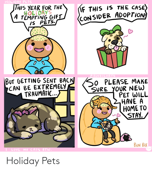 holiday: HOLIDAY PETS  THIS YEAR FOR THE  HOL DAYS  A TEMPTING GIFT  IS PETS.  IF THIS IS THE CASE)  (CONSIDER ADOPTION  BUT GETTING SENT BACK SO PLEASE MAKE  CAN BE EXTREMELY  TRAUMATIC...  @ BUNBOIARTS  SURE YOUR NEW  PET WILL  HAVE A  HOME TO  STAY.  BUN BOT  LOVE MY CATS BTW. Holiday Pets