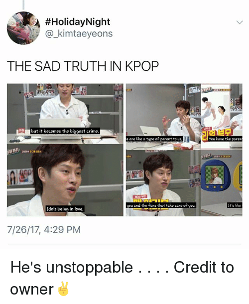 Criming:  #HolidayNight  @_kimtaeyeons  THE SAD TRUTH IN KPORP  but it becomes the biggest crime  s are like a type of parent to us.  You have the paren  you and the fans that take care of you  It's like  Idols being in love.  7/26/17, 4:29 PM He's unstoppable . . . . Credit to owner✌
