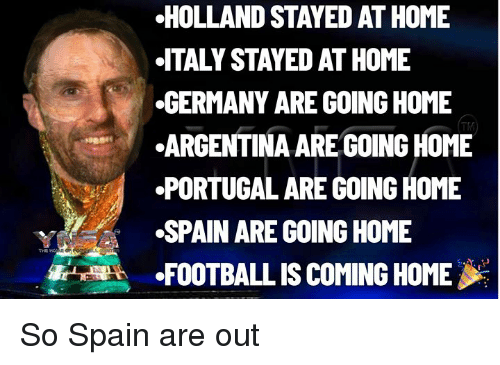 Football, Memes, and Argentina: HOLLAND STAYED AT HOME  ITALY STAYED AT HOME  GERMANY ARE GOING HOME  ARGENTINA AREGOING HOME  PORTUGAL ARE GOING HOME  vSPAIN ARE GOING HOME  FOOTBALL IS COMING HOME  TM So Spain are out