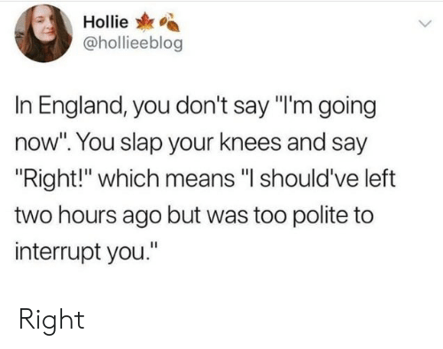 "Hollie: Hollie  @hollieeblog  In England, you don't say ""I'm going  now"". You slap your knees and say  Right!"" which means ""l should've left  two hours ago but was too polite to  interrupt you."" Right"
