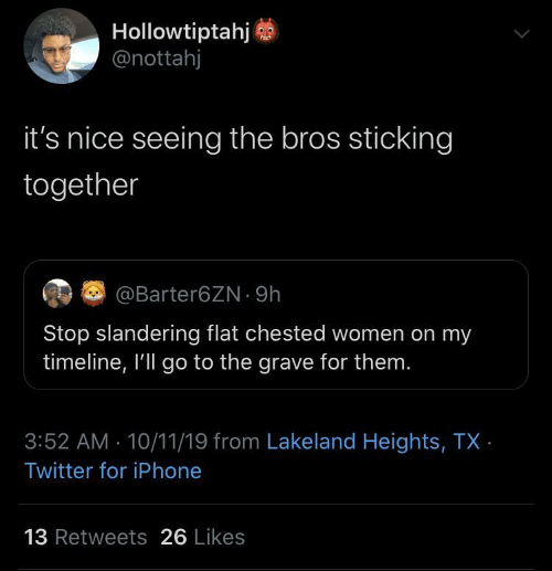 Timeline: Hollowtiptahj  @nottahj  it's nice seeing the bros sticking  together  EG @Barter6ZN · 9h  Stop slandering flat chested women on my  timeline, I'll go to the grave for them.  3:52 AM 10/11/19 from Lakeland Heights, TX ·  Twitter for iPhone  13 Retweets 26 Likes