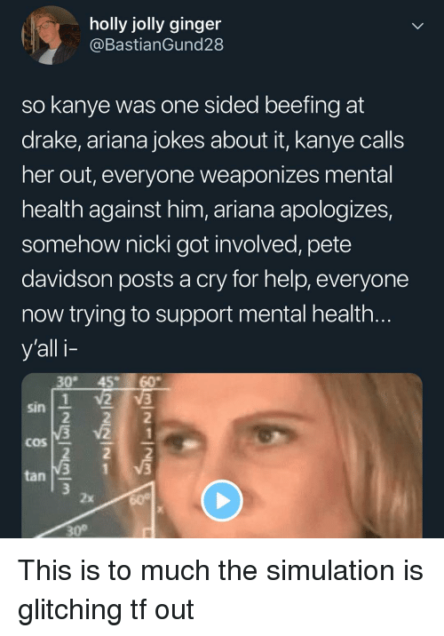 Drake, Kanye, and Memes: holly jolly ginger  @BastianGund28  so kanye was one sided beefing at  drake, ariana jokes about it, kanye calls  her out, everyone weaponizes mental  health against him, ariana apologizes,  somehow nicki got involved, pete  davidson posts a cry for help, everyone  now trying to support mental health  y'all i-  30 45 60  sin  COS  tan  2x  30° This is to much the simulation is glitching tf out