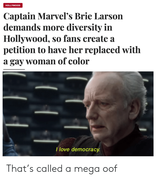 hollywood: HOLLYWOOD  Captain Marvel's Brie Larson  demands more diversity in  Hollywood, so fans create a  petition to have her replaced with  a gay woman of color  I love democracy That's called a mega oof
