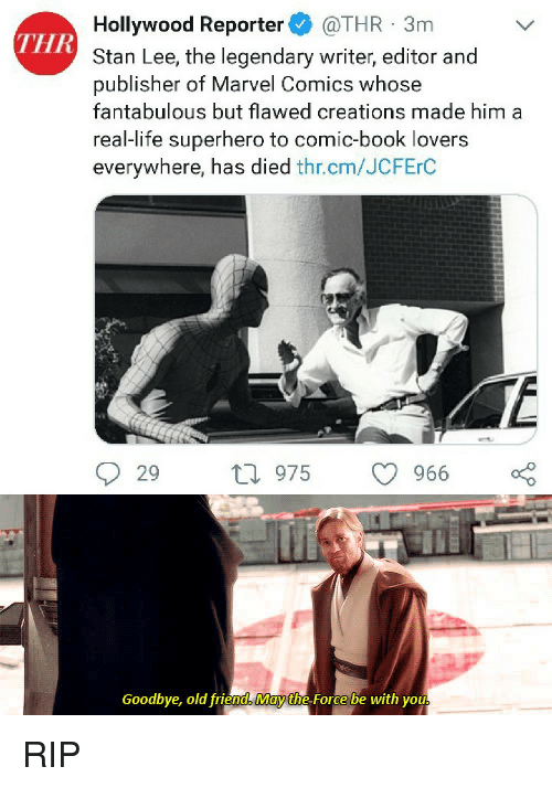 Book Lovers: Hollywood Reporter @THR 3m  Stan Lee, the legendary writer, editor and  publisher of Marvel Comics whose  fantabulous but flawed creations made him a  real-life superhero to comic-book lovers  everywhere, has died thr.cm/JCFErC  THR  29 ti 975  9  966  Goodbye, old friend May the Force be with you RIP
