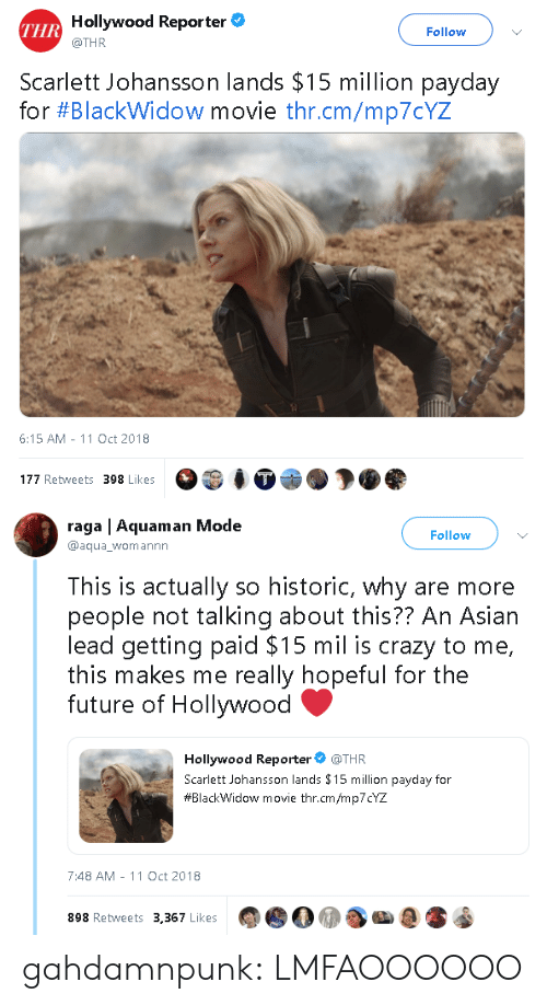 dow: Hollywood Reporter  @THR  THR  Follow  Scarlett Johansson lands $15 million payday  for #Blackw.dow movie thr.cm/mp70YZ  6:15 AM-11 Oct 2018  177 Retweets 398 Likes   raga | Aquaman Mode  @aqua_womannn  Follow  This is actually so historic, why are more  people not talking about this?? An Asiarn  lead getting paid $15 mil is crazy to me,  this makes me really hopeful for the  future of Hollywood  Hollywood Reporter @THR  Scarlett Johansson lands $15 million payday for  #BlackWidow movie thr.cm/mp7CYZ  7:48 AM -11 Oct 2018  898 Retweets 3,367 Likes gahdamnpunk:  LMFAOOOOOO