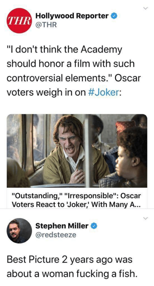 "Fucking, Joker, and Stephen: Hollywood Reporter  THR  @THR  ""I don't think the Academy  should honor a film with such  controversial elements."" Oscar  voters weigh in on #Joker:  ""Outstanding,"" ""Irresponsible"": Oscar  Voters React to Joker,' With Many A...  Stephen Miller  @redsteeze  Best Picture 2 years ago was  about a woman fucking a fish"