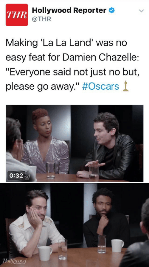 """La Land: Hollywood Reporter  THR  @THR  Making 'La La Land' was no  easy feat for Damien Chazelle:  """"Everyone said not just no but,  please go away."""" #Oscars  0:32 d  REPORTER   Hollijurood  THE  REPORTER"""