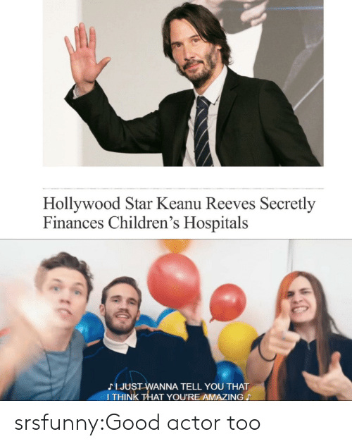 Tumblr, Blog, and Good: Hollywood Star Keanu Reeves Secretly  Finances Children's Hospitals  疟%  I JUST WANNA TELL YOU THAT  I THINK THAT YOU'RE AMAZING srsfunny:Good actor too
