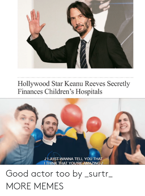 Dank, Memes, and Target: Hollywood Star Keanu Reeves Secretly  Finances Children's Hospitals  JJUST WANNA TELL YOU THAT  ITHINK THAT YOU'RE AMAZING Good actor too by _surtr_ MORE MEMES