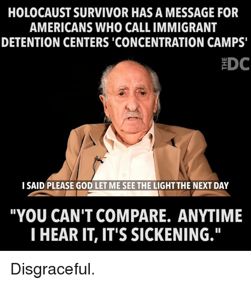"""God, Memes, and Survivor: HOLOCAUST SURVIVOR HAS A MESSAGE FOR  AMERICANS WHO CALL IMMIGRANT  DETENTION CENTERS 'CONCENTRATION CAMPS  EDC  I SAID PLEASE GOD LET ME SEE THE LIGHT THE NEXT DAY  """"YOU CAN'T COMPARE. ANYTIME  I HEAR IT, IT'S SICKENING."""" Disgraceful."""
