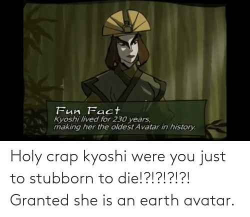 crap: Holy crap kyoshi were you just to stubborn to die!?!?!?!?! Granted she is an earth avatar.
