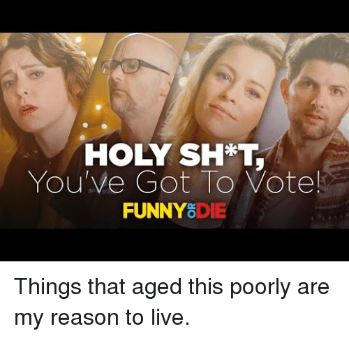 Reason To Live: HOLY SH*T,  You've Got To Vote!  FUNNY8DIE <p>Things that aged this poorly are my reason to live.</p>