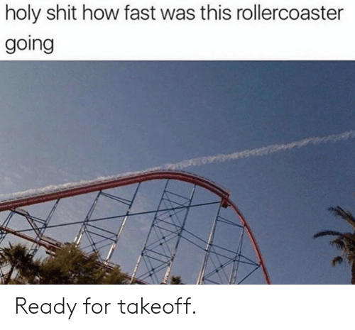 rollercoaster: holy shit how fast was this rollercoaster  going Ready for takeoff.