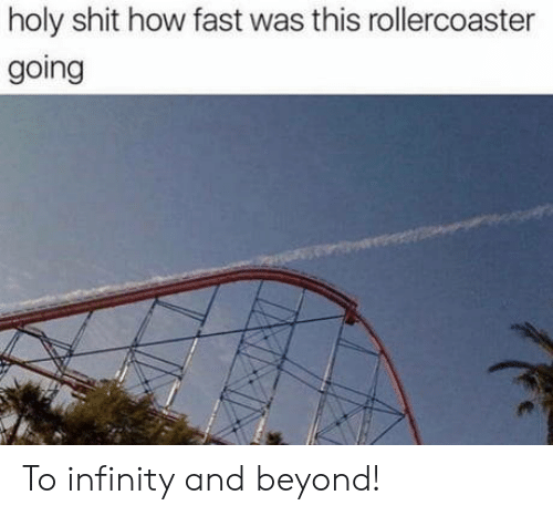rollercoaster: holy shit how fast was this rollercoaster  going To infinity and beyond!