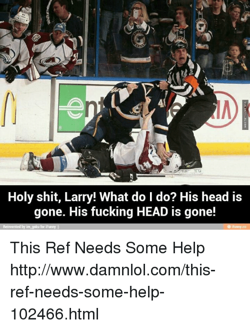 damnlol: Holy shit, Larry! What do I do? His head is  gone. His fucking HEAD is gone!  Reinvented by im goku for iFunny This Ref Needs Some Help http://www.damnlol.com/this-ref-needs-some-help-102466.html