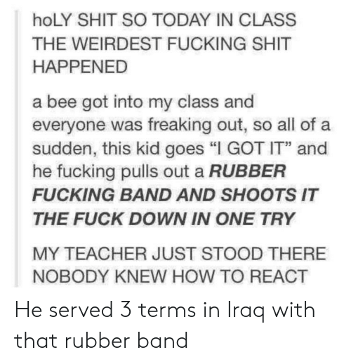"""Fucking, Shit, and Teacher: hoLY SHIT SO TODAY IN CLASS  THE WEIRDEST FUCKING SHIT  HAPPENED  a bee got into my class and  everyone was freaking out, so all of a  sudden, this kid goes """"I GOT IT and  he fucking pulls out a RUBBER  FUCKING BAND AND SHOOTS IT  THE FUCK DOWN IN ONE TRY  MY TEACHER JUST STOOD THERE  NOBODY KNEW HOW TO REACT He served 3 terms in Iraq with that rubber band"""