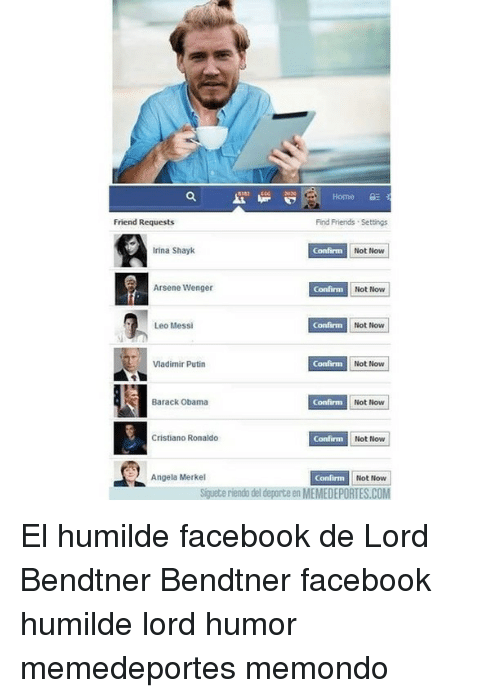 Irina Shayk: Home 3  Friend Requests  Find Friends Settings.  Irina Shayk  Confirm  Not Now  Arsene Wenger  Confirm  Not Now  Confinn Not Now  Leo Messi  Vladimir Putin  Not Now  Barack Obama  Confirm  Not Now  Confirm Not Now  Cristiano Ronaldo  Angela Merkel  Not Now  Siguete riendo del deporte en MEMEDEPORTES.COM El humilde facebook de Lord Bendtner Bendtner facebook humilde lord humor memedeportes memondo