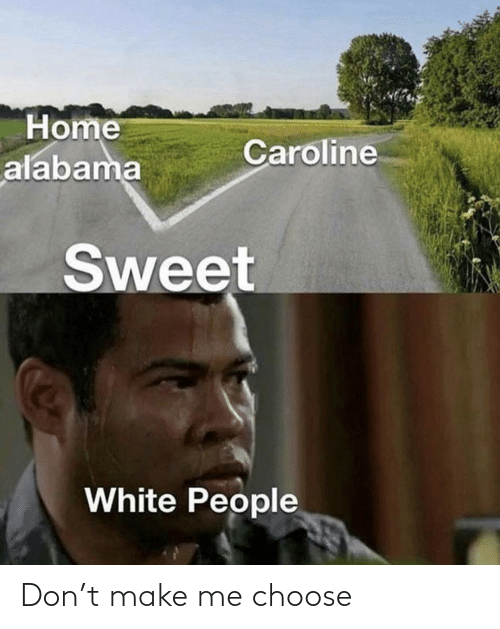 Alabama: Home  alabama  Caroline  Sweet  White People Don't make me choose