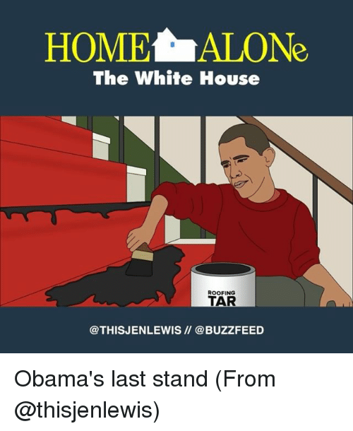 last stand: HOME ALONe  The White House  ROOFING  TAR  @THIS JENLEWIS @BUZZFEED Obama's last stand (From @thisjenlewis)