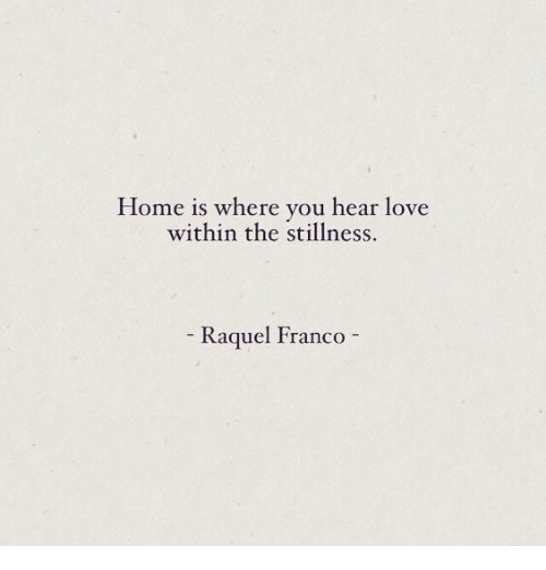 Love, Home, and Franco: Home is where you hear love  within the stillness.  Kagquel FrancO