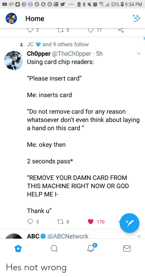 """Card Chip: Home  JC and 9 others follow  ChOpper @TheCh0pper 5h  Using card chip readers:  """"Please insert card""""  Me: inserts carg  """"Do not remove card for any reason  whatsoever don't even think about laying  a hand on this card """"  Me: okey then  2 seconds pass*  """"REMOVE YOUR DAMN CARD FROM  THIS MACHINE RIGHT NOW OR GOD  HELP ME I  Thank u""""  170  АВСФ @ABCNetwork Hes not wrong"""