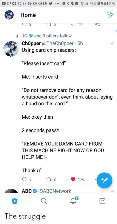 """Card Chip: Home  JC and 9 others follow  ChOpper @TheCh0pper 5h  Using card chip readers:  """"Please insert card""""  Me: inserts carg  """"Do not remove card for any reason  whatsoever don't even think about laying  a hand on this card """"  Me: okey then  2 seconds pass*  """"REMOVE YOUR DAMN CARD FROM  THIS MACHINE RIGHT NOW OR GOD  HELP ME I  Thank u""""  170  АВСФ @ABCNetwork The struggle"""