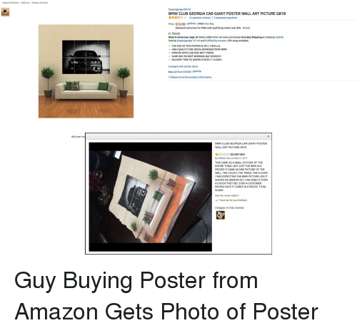 posterization: Home & Kitchen Wall Art > Posters & Prints  Doppelganger33LTD  BMW CLUB GEORGIA CAR GIANT POSTER WALL ART PICTURE G818  ☆☆☆☆☆ ▼ 9 customer reviews   3 answered questions  Price: $19.99 prime   FREE One-Day  Delivered tomorrow for FREE with qualifying orders over $35. Details  In Stock.  Want it tomorrow, Sept. 6? Order within 8 hrs 42 mins and choose One-Day Shipping at checkout. Details  Sold by Doppelganger 33 Ltd and Fulfilled by Amazon. Gift-wrap available.  THE SIZE OF THIS POSTER IS: 84 x 118.8 cms  HIGH QUALITY FINE DETAIL REPRODUCTION PRINT  PRINTED ONTO 250 GMS MATT PAPER  e SAME DAY OR NEXT WORKING DAY DISPATCH  DELIVERY TIME TO UNITED STATES 7-14 DAYS  Compare with similar items  New (2) from $19.99 prime  Report incorrect product information.  Roll over im  BMW CLUB GEORGIA CAR GIANT POSTER  WALL ART PICTURE G818  ☆☆☆☆☆ DO NOT BUY  By Wilfred j diaz on Sep 01, 2017  THIS CAME AS A SMALL PICTURE OF THE  ENTIRE THING. NOT JUST THE BMW IN 8  PIECES! IT CAME AS ONE PICTURE OF THE  WALL, THE COUCH, THE TREES, THE FLOOR!!  I WAS EXPECTING THE BMW PICTURE LIKE IT  SHOWS ON AMAZON SO I CAN HANG IT OVER  A COUCH THEY DID. EVEN A CUSTOMER  REVIEW SAYS IT COMES IN 8 PIECES. TOTAL  SCAM!!  Was this review helpful?  Thank you for your feedback.  Images in this review