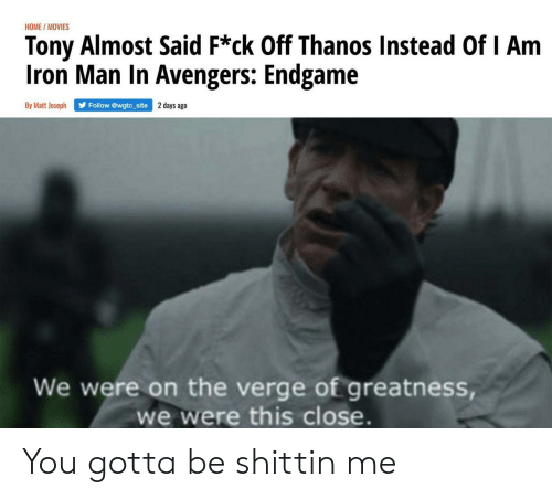 Iron Man, Movies, and Avengers: HOME/MOVIES  Tony Almost Said F*ck Off Thanos Instead Of I Am  Iron Man In Avengers: Endgame  By Matt Joseph  days ago  Follow @wgtc_site  We were on the verge of greatness,  we were this close. You gotta be shittin me