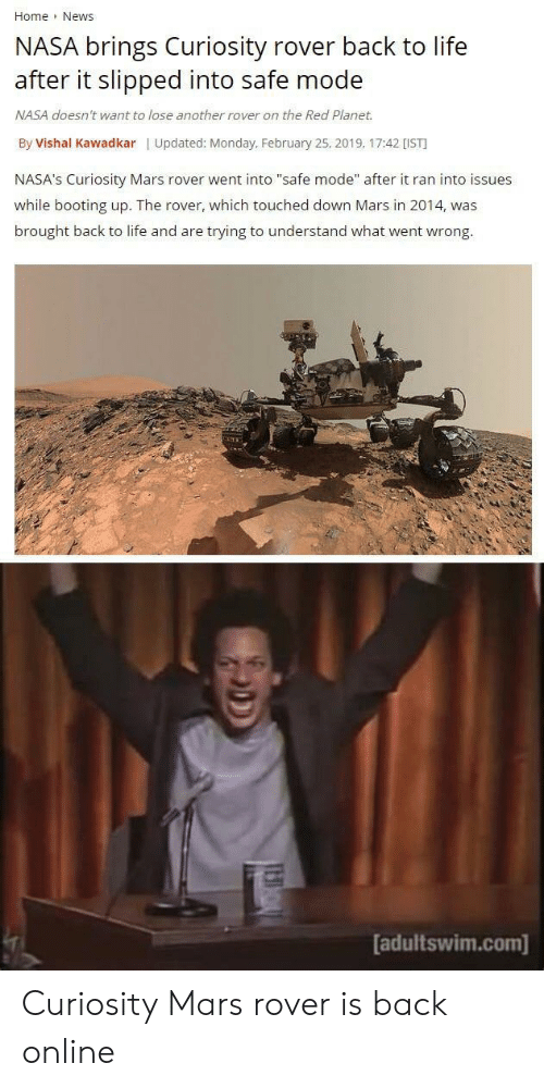 """Life, Nasa, and News: Home News  NASA brings Curiosity rover back to life  after it slipped into safe mode  NASA doesn't want to lose another rover on the Red Planet.  By Vishal Kawadkar   Updated: Monday, February 25, 2019, 17:42 [IST  NASA's Curiosity Mars rover went into """"safe mode"""" after it ran into issues  while booting up. The rover, which touched down Mars in 2014, was  brought back to life and are trying to understand what went wrong.  adultswim.com] Curiosity Mars rover is back online"""