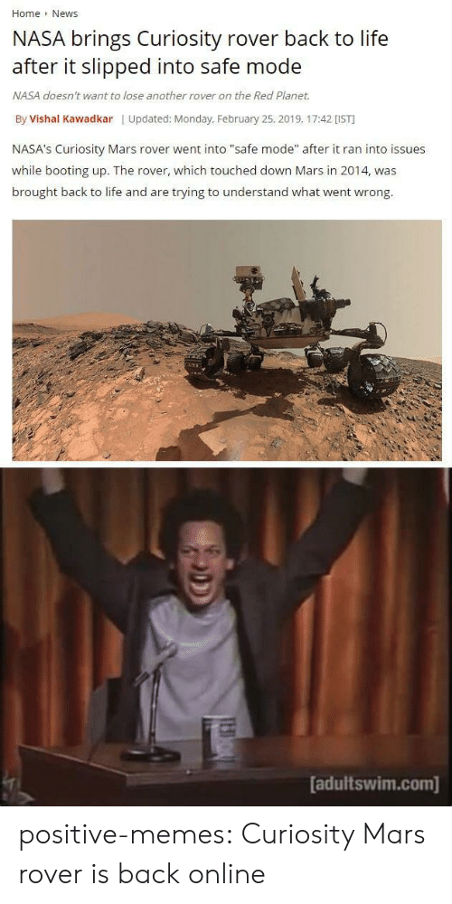 """Life, Memes, and Nasa: Home News  NASA brings Curiosity rover back to life  after it slipped into safe mode  NASA doesn't want to lose another rover on the Red Planet.  By Vishal Kawadkar   Updated: Monday, February 25, 2019, 17:42 [IST  NASA's Curiosity Mars rover went into """"safe mode"""" after it ran into issues  while booting up. The rover, which touched down Mars in 2014, was  brought back to life and are trying to understand what went wrong.  adultswim.com] positive-memes:  Curiosity Mars rover is back online"""
