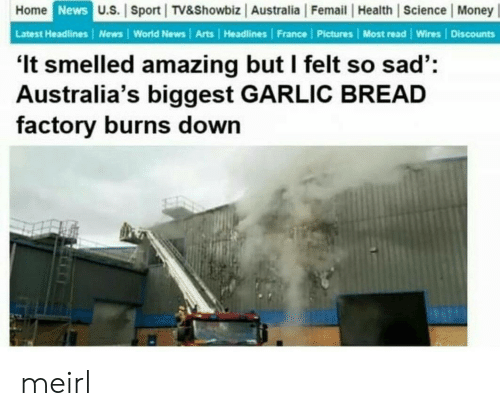 Money, News, and Australia: Home News U.S. Sport TV&Showbiz Australia Femail Health Science Money  Latest Headlines News World News Arts | Headlines France Pictures Most read Wires Discounts  'It smelled amazing but I felt so sad':  Australia's biggest GARLIC BREAD  factory burns down meirl