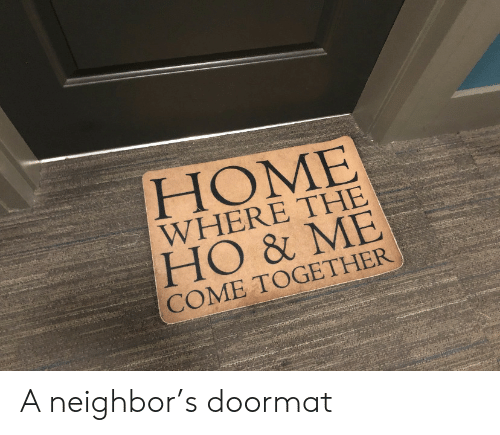 come together: HOME  WHERE THE  HO & ME  COME TOGETHER A neighbor's doormat