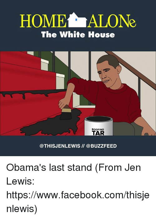 last stand: HOMELALONe  The White House  ROOFING  TAR  @THIS JENLEWIS @BUZZFEED Obama's last stand (From Jen Lewis: https://www.facebook.com/thisjenlewis)