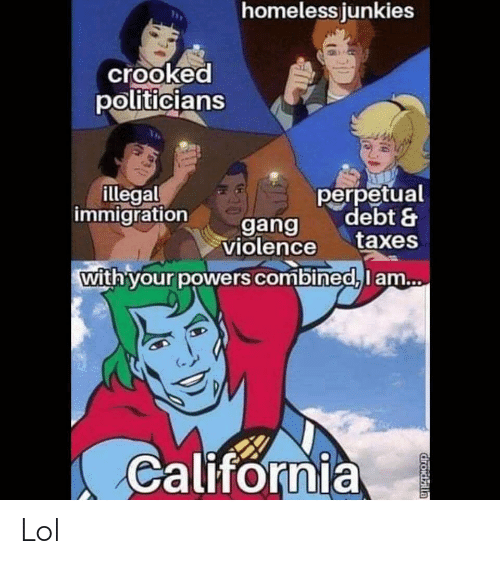 Funny, Homeless, and Lol: homeless junkies  crooked  politicians  perpetual  debt &  taxes  illegal  immigration  gang  violence  with your powers combined, lam...  California  droidzlla Lol
