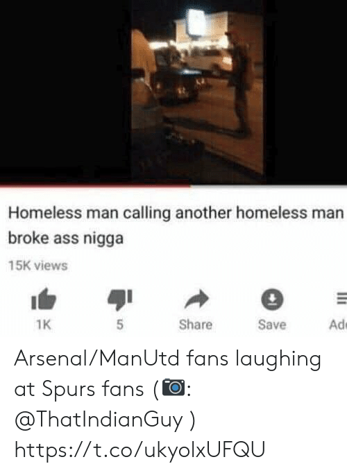 homeless man: Homeless man calling another homeless man  broke ass nigga  15K views  Ad  Share  Save  1K Arsenal/ManUtd fans laughing at Spurs fans (📷: @ThatIndianGuy ) https://t.co/ukyolxUFQU