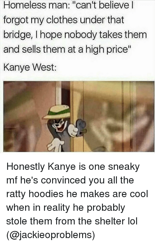 """Funny, Bridge, and Stole: Homeless man: """"can't believe  forgot my clothes under that  bridge, I hope nobody takes them  and sells them at a high price""""  Kanye West: Honestly Kanye is one sneaky mf he's convinced you all the ratty hoodies he makes are cool when in reality he probably stole them from the shelter lol (@jackieoproblems)"""