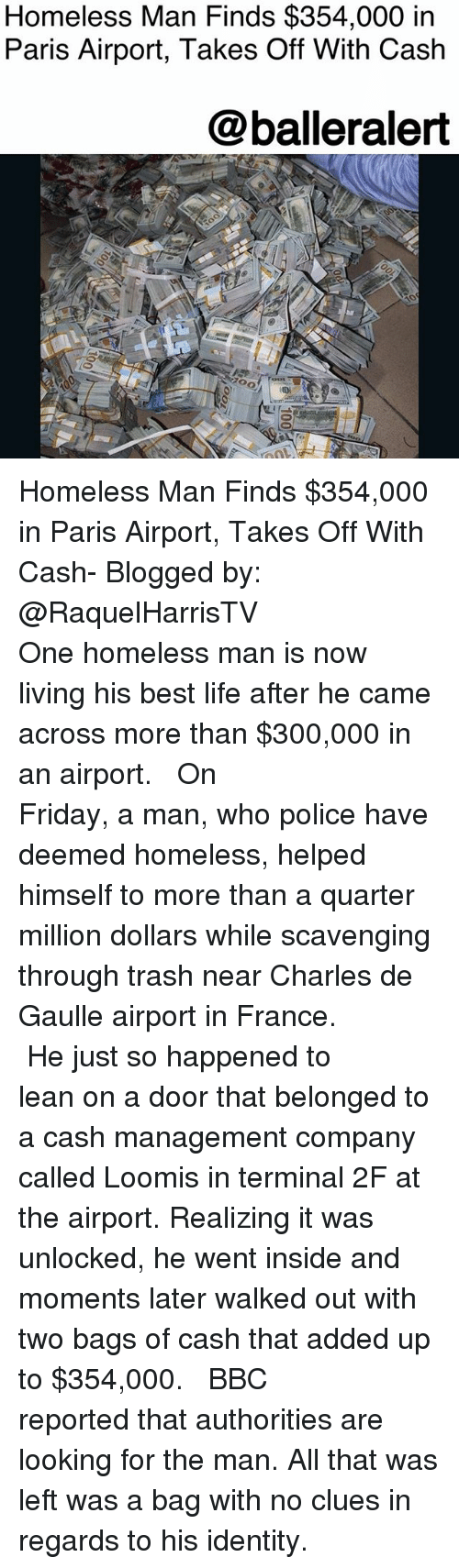 Friday, Homeless, and Lean: Homeless Man Finds $354,000 in  Paris Airport, Takes Off With Cash  @balleralert Homeless Man Finds $354,000 in Paris Airport, Takes Off With Cash- Blogged by: @RaquelHarrisTV ⠀⠀⠀⠀⠀⠀⠀⠀⠀ ⠀⠀⠀⠀⠀⠀⠀⠀⠀ One homeless man is now living his best life after he came across more than $300,000 in an airport. ⠀⠀⠀⠀⠀⠀⠀⠀⠀ ⠀⠀⠀⠀⠀⠀⠀⠀⠀ On Friday, a man, who police have deemed homeless, helped himself to more than a quarter million dollars while scavenging through trash near Charles de Gaulle airport in France. ⠀⠀⠀⠀⠀⠀⠀⠀⠀ ⠀⠀⠀⠀⠀⠀⠀⠀⠀ He just so happened to lean on a door that belonged to a cash management company called Loomis in terminal 2F at the airport. Realizing it was unlocked, he went inside and moments later walked out with two bags of cash that added up to $354,000. ⠀⠀⠀⠀⠀⠀⠀⠀⠀ ⠀⠀⠀⠀⠀⠀⠀⠀⠀ BBC reported that authorities are looking for the man. All that was left was a bag with no clues in regards to his identity.