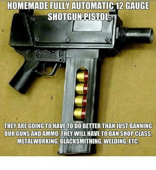 Memes, Welding, and Blacksmithing: HOMEMADE FULLY AUTOMATIC 12 GAUGE  SHOTGUN PISTOL  THEY ARE GOING TOHAVE TO DO BETTER THAN JUST BANNING  OUR GUNSAND AMMO, THEY WILL HAVE TO BAN SHOP CLASS  METALWORKING, BLACKSMITHING, WELDING, ETC