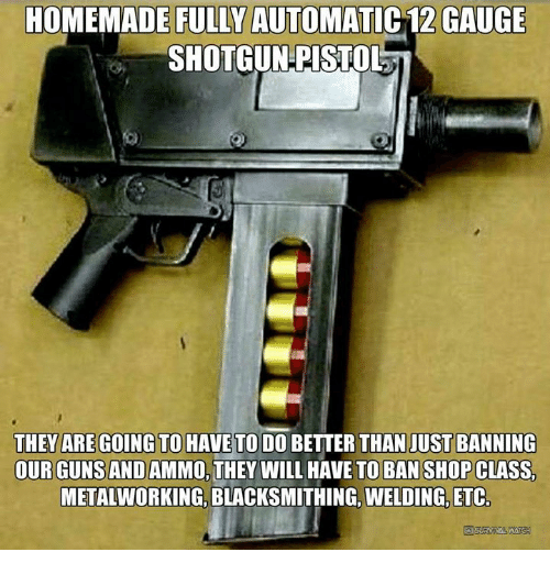 Guns, Memes, and Welding: HOMEMADE FULLY AUTOMATIC 12 GAUGE  SHOTGUN PISTOL  THEY ARE GOING TO HAVE TO DO BETTER THAN JUST BANNING  OUR GUNS AND AMMO, THEY WILL HAVE TO BAN SHOP CLASS  METALWORKING BLACKSMITHING, WELDING, ETC