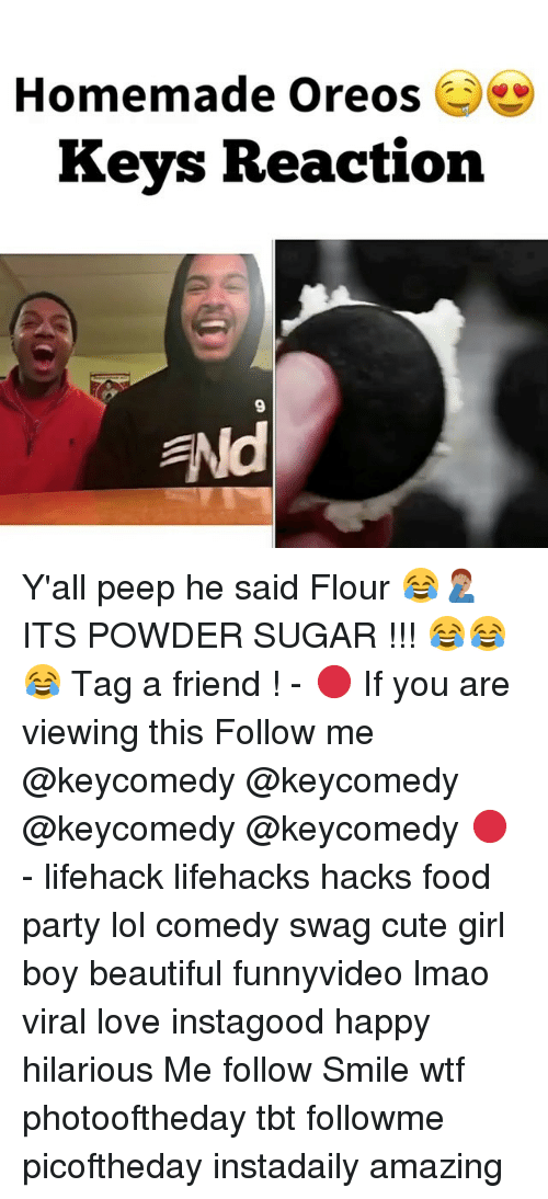 Lol Comedy: Homemade Oreos  Keys Reaction  ENd Y'all peep he said Flour 😂🤦🏽♂️ ITS POWDER SUGAR !!! 😂😂😂 Tag a friend ! - 🔴 If you are viewing this Follow me @keycomedy @keycomedy @keycomedy @keycomedy 🔴 - lifehack lifehacks hacks food party lol comedy swag cute girl boy beautiful funnyvideo lmao viral love instagood happy hilarious Me follow Smile wtf photooftheday tbt followme picoftheday instadaily amazing